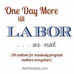 One Day More Till Labor . . . Or Not